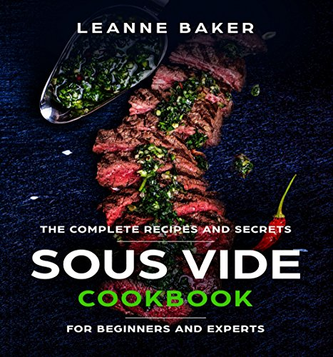 SOUS VIDE COOKBOOK: Incredible Sous Vide Cooking at Home - The Complete Recipes and Secrets for Beginners to Experts (Sous Vide Recipes) by Leanne Baker