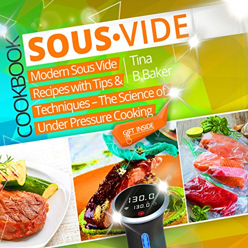 Sous Vide Cookbook: Modern Sous Vide Recipes with Tips and Techniques - The Science of Under Pressure Cooking (Plus Photos, Nutrition Facts) by Tina B.Baker