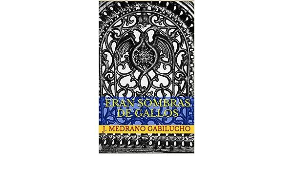 ERAN SOMBRAS DE GALLOS (Spanish Edition) - Kindle edition by J. Medrano Gabilucho. Literature & Fiction Kindle eBooks @ Amazon.com.