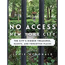 No Access New York City: The City's Hidden Treasures, Haunts, and Forgotten Places