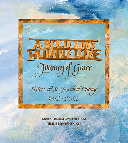 A Bold and Humble Love Journey of Grace Sisters of St. Joseph of Orange 1912-2012 by CSJ Mary Therese Sweeney (2012-05-03)