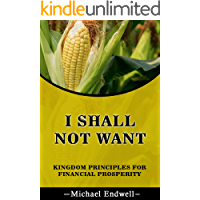 I shall not want: Kingdom principles for financial prosperity. (Simple Personal Finance Books) (Smart financial abundance Blueprint) (English Edition)
