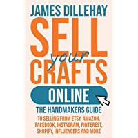 Sell Your Crafts Online: The Handmaker's Guide to Selling from Etsy, Amazon, Facebook, Instagram, Pinterest, Shopify…