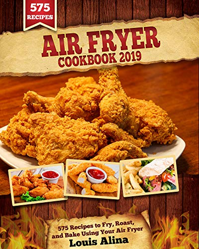 Air Fryer Cookbook 2019: 575 Recipes to Fry, Roast, and Bake Using Your Air Fryer (Air Fryer Recipes)