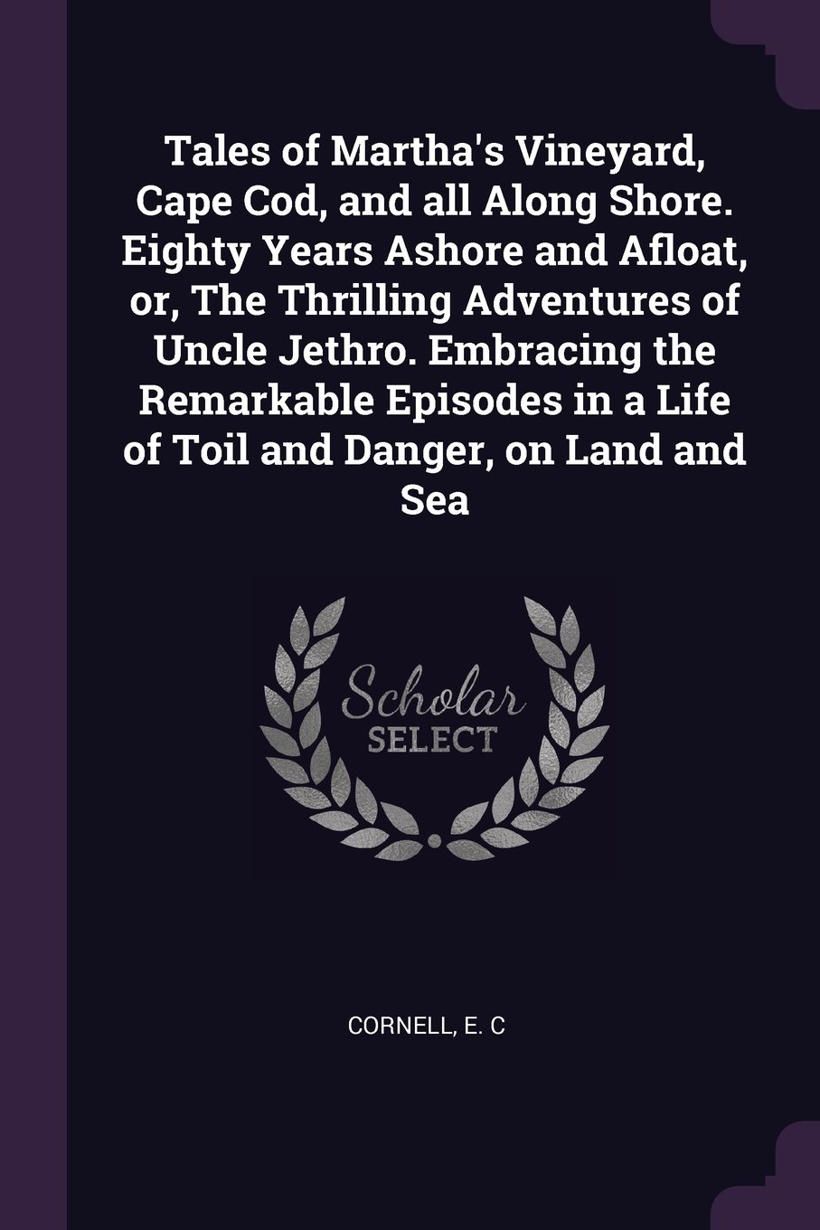 Read Online Tales of Martha's Vineyard, Cape Cod, and all Along Shore. Eighty Years Ashore and Afloat, or, The Thrilling Adventures of Uncle Jethro. Embracing the in a Life of Toil and Danger, on Land and Sea PDF