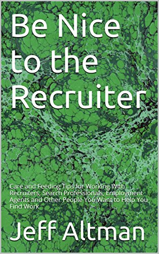 Be Nice to the Recruiter: Care and Feeding Tips for Working With Recruiters, Search Professionals, Employment Agents and Other People You Want to Help You Find Work