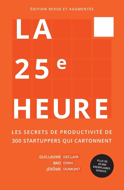 La 25e Heure: Les Secrets de Productivité de 300 Startuppers qui Cartonnent: Amazon.fr: Declair, Guillaume, Dinh, Bao, Dumont, Jérôme: Livres