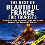 The Best of Beautiful France for Tourists, 2nd Edition: The Ultimate Guide for France's Sites, Restaurants, Shopping and Beaches for Tourists |  Getaway Guides