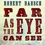 Far as the Eye Can See   Robert Bausch