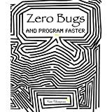 Zero Bugs: And Program Faster