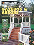The Complete Guide to Gazebos & Arbors: Ideas, Techniques And Complete Plans for 15 Great Landscape Projects (Black & Decker Home Improvement Library)