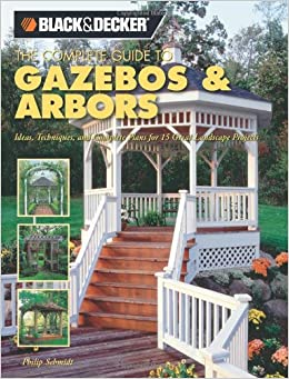 Book Black & Decker The Complete Guide to Gazebos & Arbors: Ideas, Techniques and Complete Plans for 15 Great Landscape Projects (Black & Decker Complete Guide)