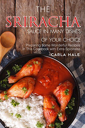 The Sriracha Sauce in Many Dishes of Your Choice: Preparing Some Wonderful Recipes in This Cookbook with Extra Spiciness by Carla Hale