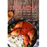 Die Sriracha Sauce in Many Dishes of Your Choice: Preparing Some Wonderful Recipes in This Cookbook with Extra Spiciness
