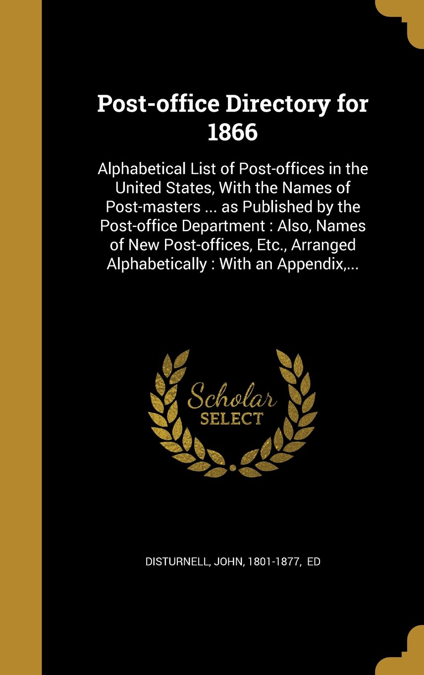 Download Post-Office Directory for 1866: Alphabetical List of Post-Offices in the United States, with the Names of Post-Masters ... as Published by the ... Alphabetically: With an Appendix, ... pdf epub