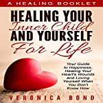 Inner Child Healing Yourself for Life: Your Guide to Happiness, Healing Your Heart's Wounds and Loving Yourself When You Don't Know How  | Veronica Bond