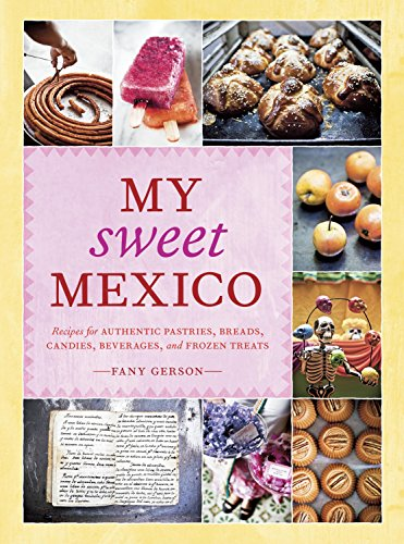 My Sweet Mexico: Recipes for Authentic Pastries, Breads, Candies, Beverages, and Frozen Treats by Fany Gerson