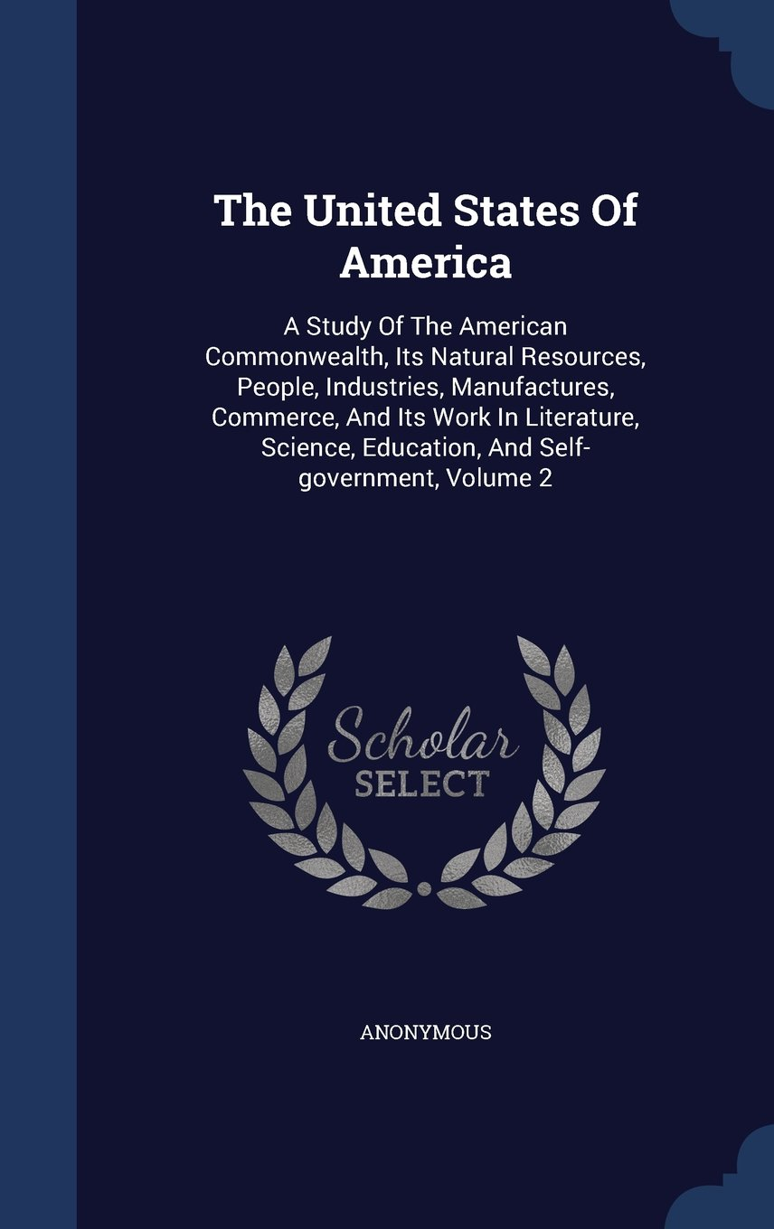 The United States of America: A Study of the American Commonwealth, Its Natural Resources, People, Industries, Manufactures, Commerce, and Its Work in ... Education, and Self-Government, Volume 2 ebook