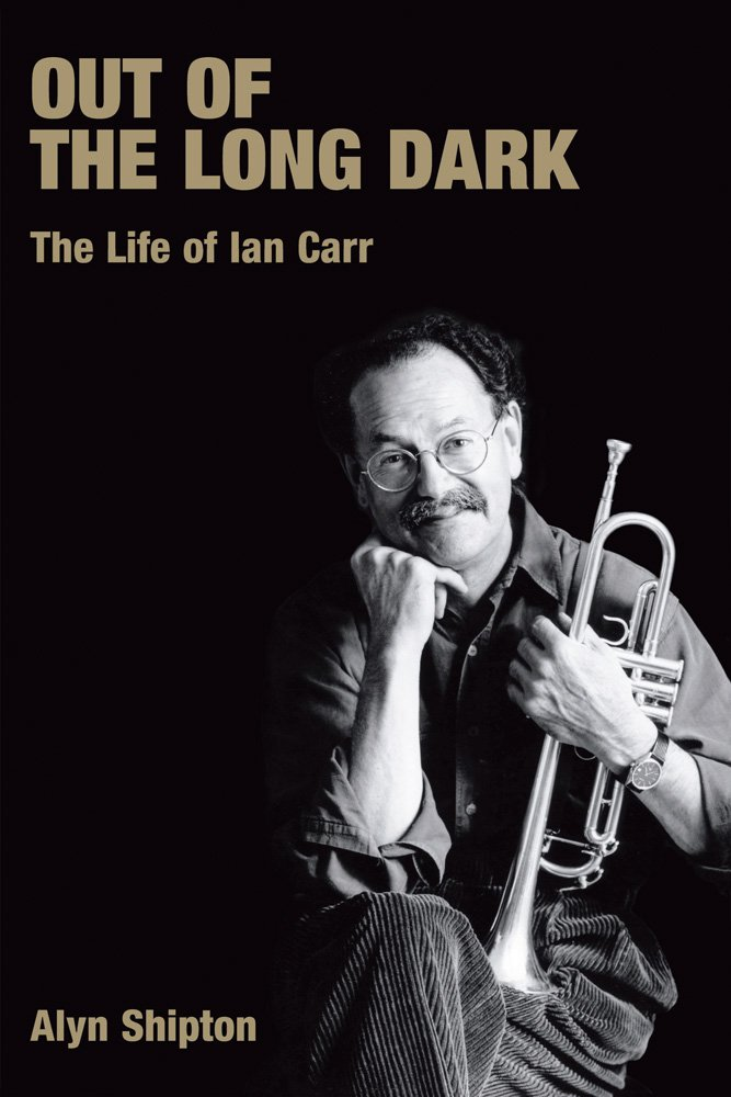 Out of the Long Dark: The Life of Ian Carr (Popular Music History)