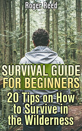 Survival Guide for Beginners: 20 Tips on How to Survive in the Wilderness: (Survival Gear, Survival Skills) by [Reed, Roger ]