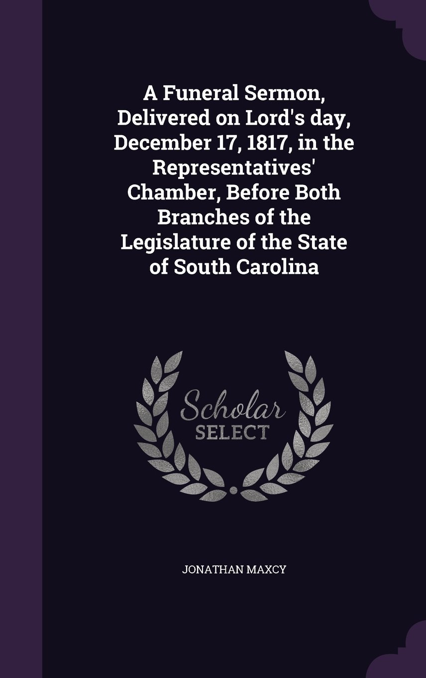 Read Online A Funeral Sermon, Delivered on Lord's Day, December 17, 1817, in the Representatives' Chamber, Before Both Branches of the Legislature of the State of South Carolina ebook