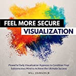 Feel More Secure Visualization: Powerful Daily Visualization Hypnosis to Condition Your Subconsious Mind to Achieve the Ultimate Success | Will Johnson Jr.