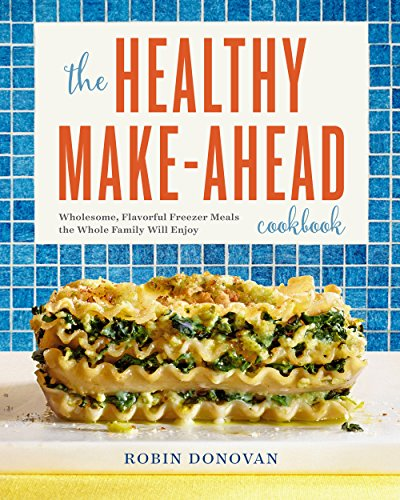 The Healthy Make-Ahead Cookbook: Wholesome, Flavorful Freezer Meals the Whole Family Will Enjoy by Robin Donovan
