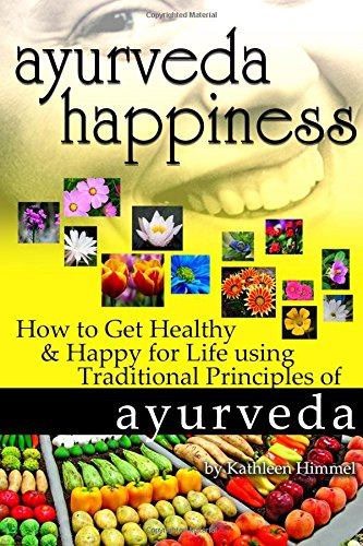 Ayurveda Happiness How To Get Healthy Happy For Life Using Traditional Principles Of Ayurveda Himmel Kathleen 9781986273053 Amazon Com Books