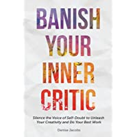 Banish Your Inner Critic: Silence the Voice of Self-Doubt to Unleash Your Creativity...
