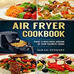 Air Fryer Cookbook: Enjoy a Healthier Version of Your Favorite Foods | Sarah Stewart