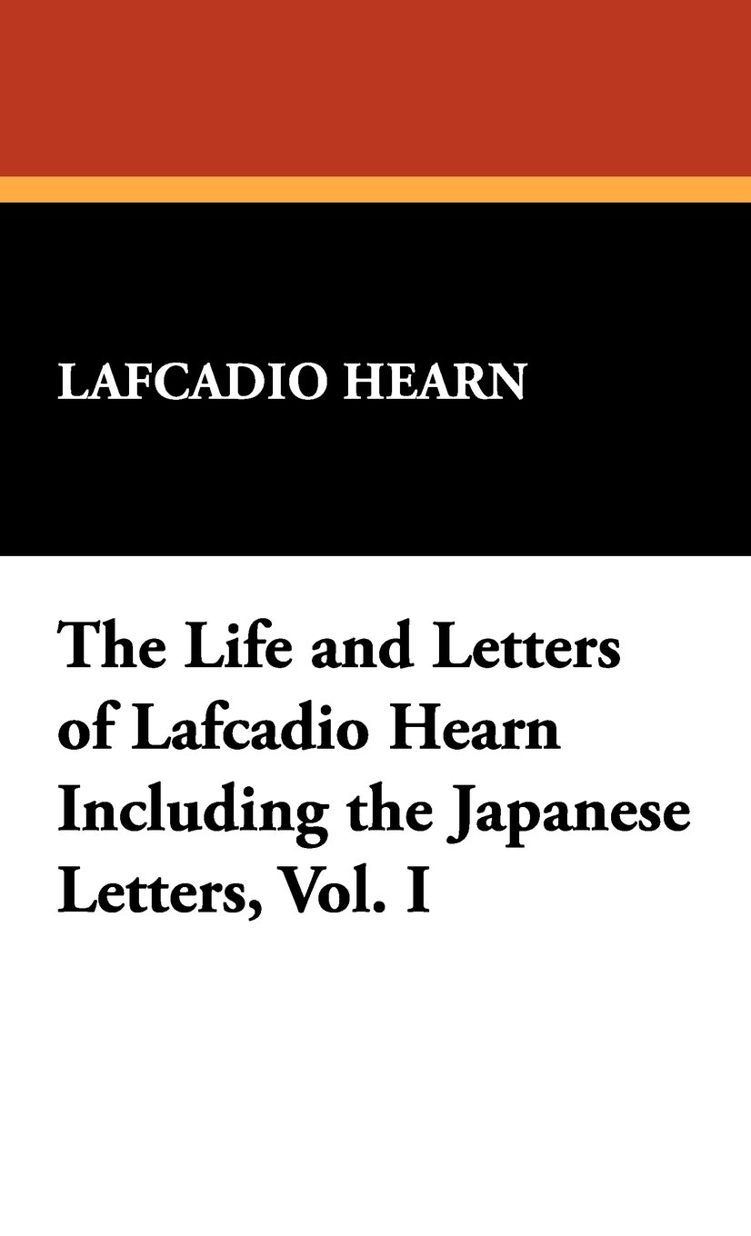 The Life and Letters of Lafcadio Hearn Including the Japanese Letters, Vol. I pdf