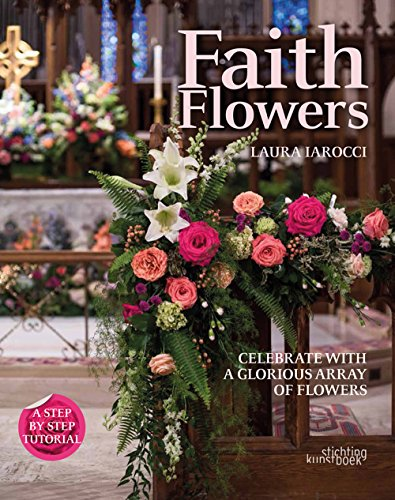 Faith Flowers: Celebrate With a Glorious Array of Flowers by Laura Iarocci