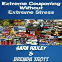 How to Extreme Coupon Without Extreme Stress Audiobook by Brenda Trott, Sara Hailey Narrated by Brenda Trott