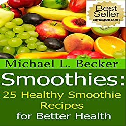 Smoothies: 25 Healthy Smoothie Recipes for Better Health