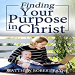 Finding Your Purpose in Christ | Matthew Robert Payne