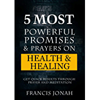 5 Most Powerful Promises and Prayers on Health and Healing: Get Quick Results through Meditation and Prayer (Enjoy Free Promises Book 1) (English Edition)