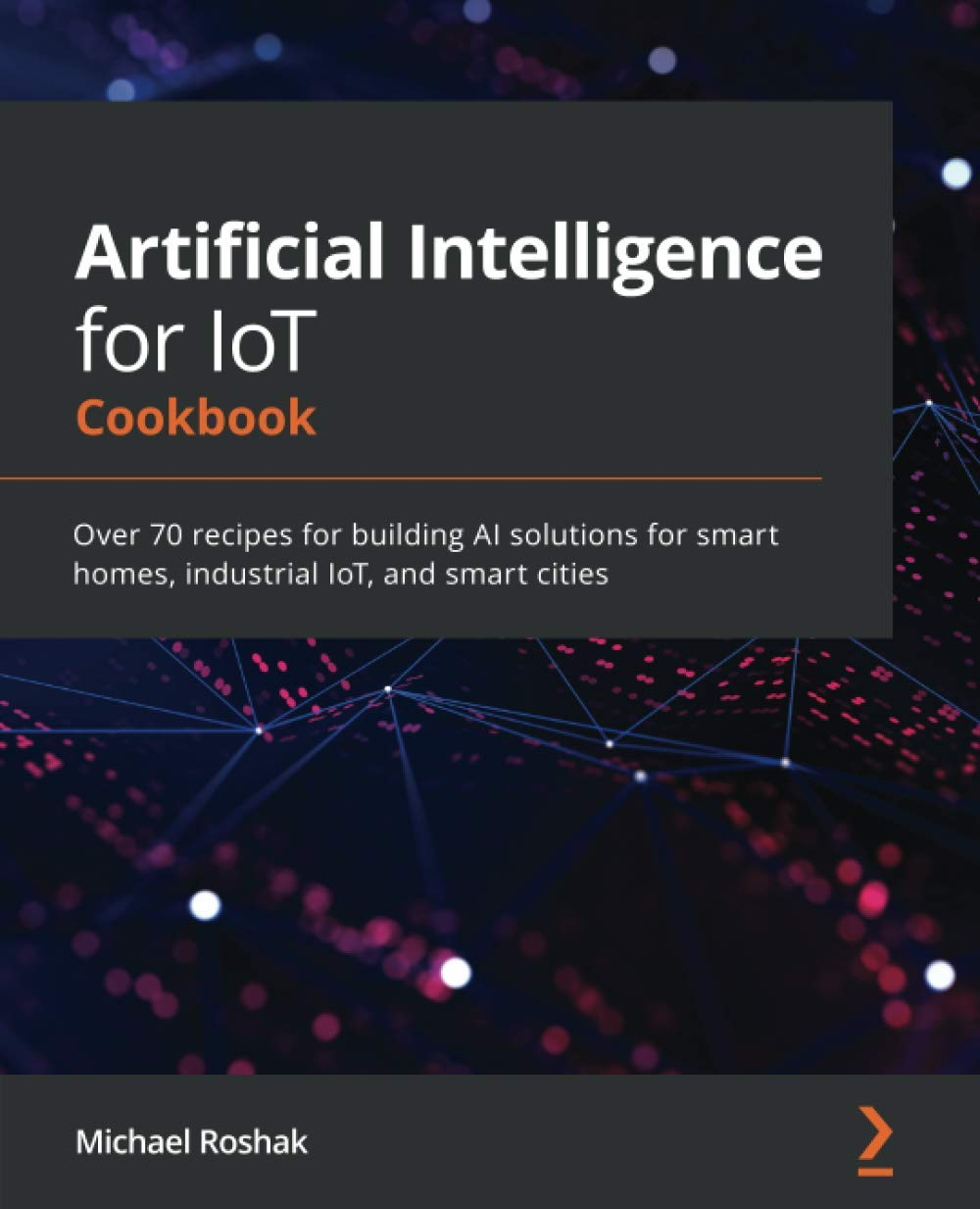 Artificial Intelligence for IoT Cookbook: Over 70 recipes for building AI solutions for smart homes, industrial IoT, and smart cities