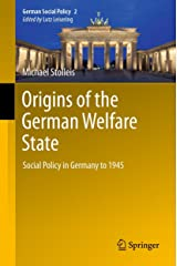 Origins of the German Welfare State: Social Policy in Germany to 1945 (German Social Policy Book 2) Kindle Edition
