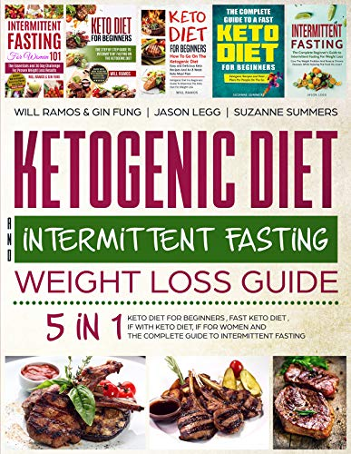 Ketogenic Diet and Intermittent Fasting Weight Loss Guide : 5 in 1 Keto Diet For Beginners , Fast Keto Diet , IF With Keto Diet, IF for Women and the Complete Guide To Intermittent Fasting by Will  Ramos, Gin  Fung, Suzanne  Summers, Jason Legg