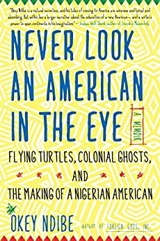 Never Look an American in the Eye: A Memoir of Flying Turtles, Colonial Ghosts, and the Making of a Nigerian Amiercan by [Ndibe, Okey]