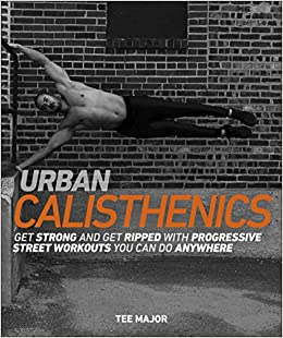 Urban Calisthenics Get Ripped And Get Strong With Progressive Street Workouts You Can Do Anywhere Major Tee 9781465473516 Amazon Com Books