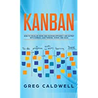 Kanban: How to Visualize Work and Maximize Efficiency and Output with Kanban, Lean Thinking, Scrum, and Agile (Lean…
