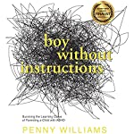 Boy Without Instructions: Surviving the Learning Curve of Parenting a Child with ADHD | Penny Williams