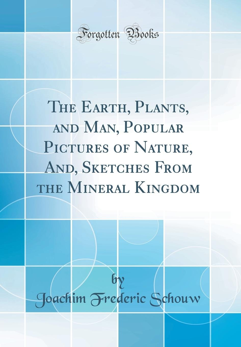 The Earth, Plants, and Man, Popular Pictures of Nature, And, Sketches From the Mineral Kingdom (Classic Reprint) pdf