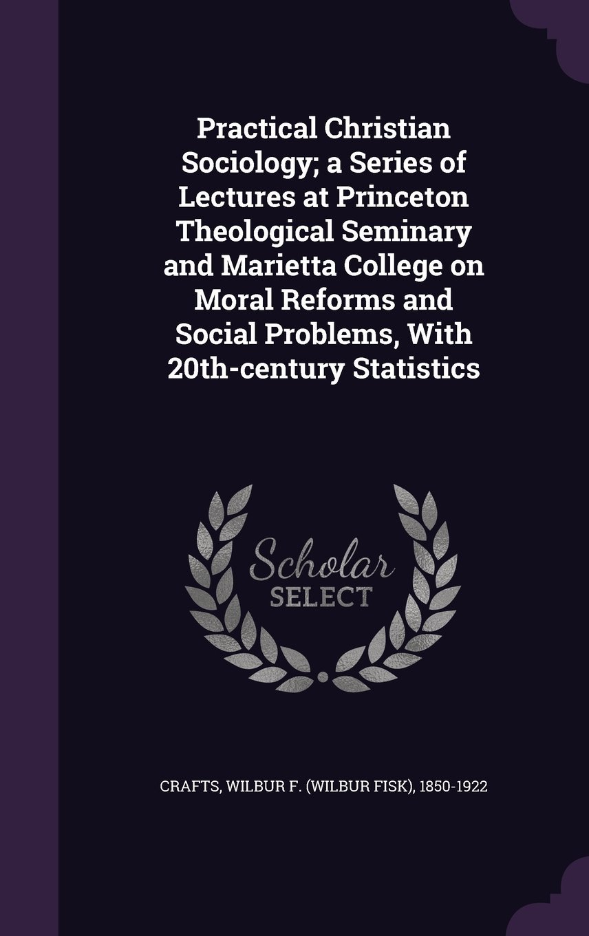 Download Practical Christian Sociology; A Series of Lectures at Princeton Theological Seminary and Marietta College on Moral Reforms and Social Problems, with 20th-Century Statistics PDF
