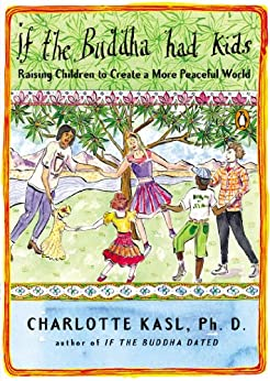 If the Buddha Had Kids: Raising Children to Create a More Peaceful World by [Kasl, Charlotte]