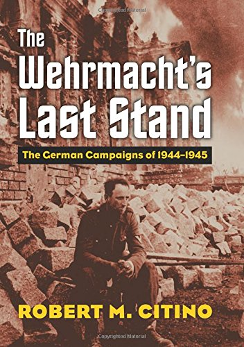 The Wehrmacht's Last Stand: The German Campaigns of 1944-1945 (Modern War Studies)