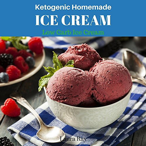 Ketogenic Homemade Ice Cream: 20 Recipes Ketogenic Diet Low-Carb, Paleo, Gluten Free, Guilt-Free Recipes (Ketogenic Diet Cookbook Book) by Laura Ray