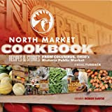 North Market Cookbook: Recipes and Stories from Columbus, Ohio's Historic Public Market