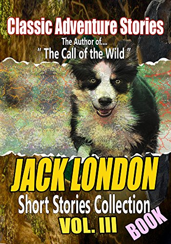 (THE JACK LONDON BOOK, Vol.III : (164 CLASSIC SHORT STORIES), THE SON OF THE WOLF, THE GOD OF HIS FATHERS, CHILDREN OF THE FROST, THE FAITH OF MEN, THE FAITH OF MEN)
